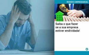Saiba O Que Fazer Se A Sua Empresa Estiver Endividada Organização Contábil Lawini - Contabilidade em Joinville - SC | Dominium Contabilidade