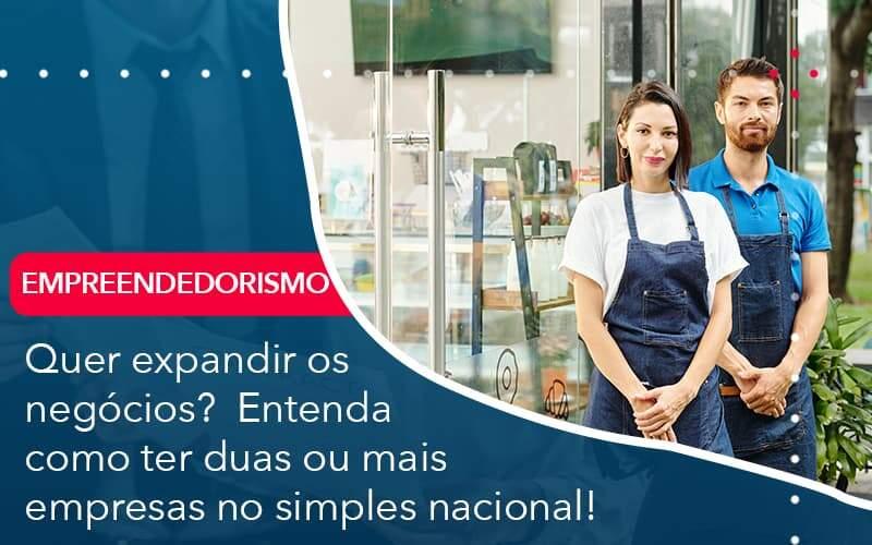 Quer Expandir Os Negocios Entenda Como Ter Duas Ou Mais Empresas No Simples Nacional Organização Contábil Lawini - Contabilidade em Joinville - SC | Dominium Contabilidade
